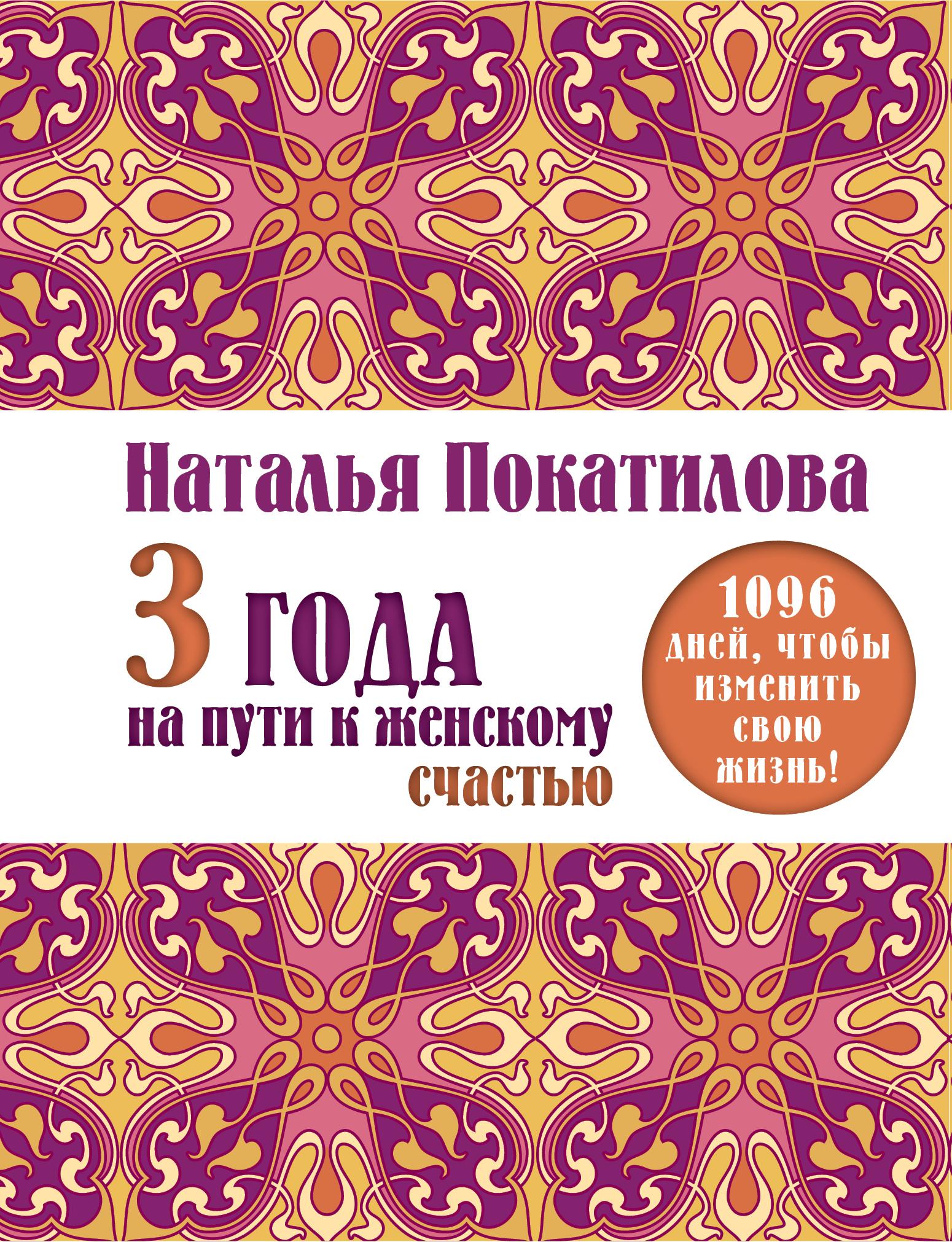 Покатилова Н.А. 3 года на пути к женскому счастью: 1096 дней, чтобы изменить свою жизнь! цена