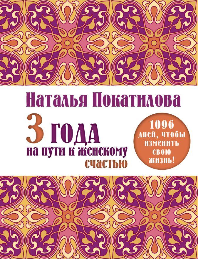 Покатилова Н.А. - 3 года на пути к женскому счастью: 1096 дней, чтобы изменить свою жизнь! обложка книги