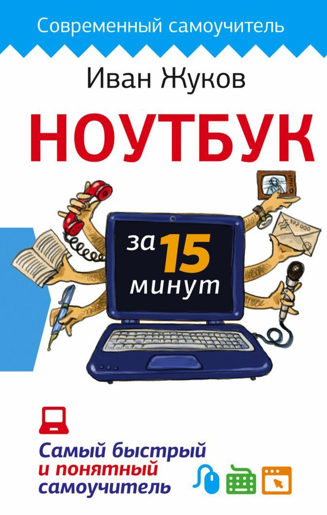 Жуков Иван - Ноутбук за 15 минут. Самый быстрый и понятный самоучитель обложка книги