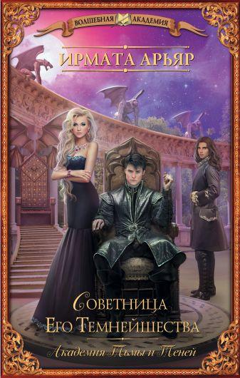 Ирмата Арьяр - Академия тьмы и теней. Советница его темнейшества обложка книги