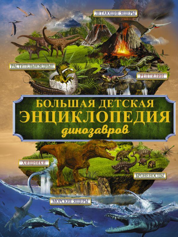 Большая детская энциклопедия динозавров .