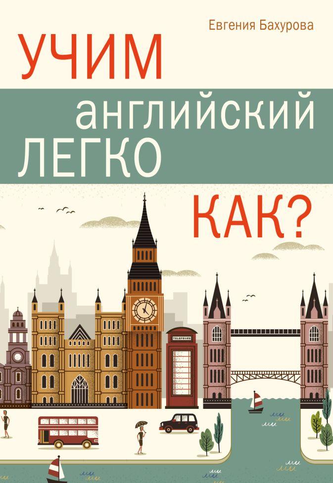 Учим английский легко. КАК? Е. П. Бахурова