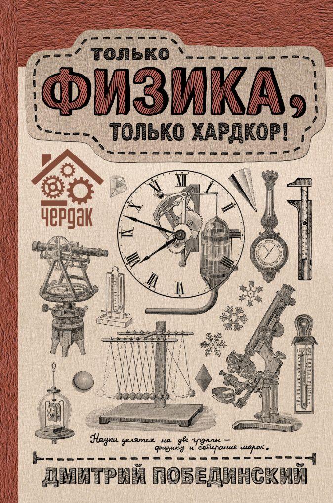 Дмитрий Побединский - Чердак. Только физика, только хардкор обложка книги