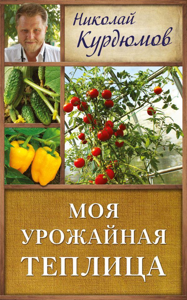 Моя урожайная теплица Курдюмов Н.И.