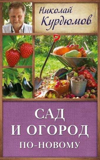 Сад и огород по-новому Курдюмов Н.И.