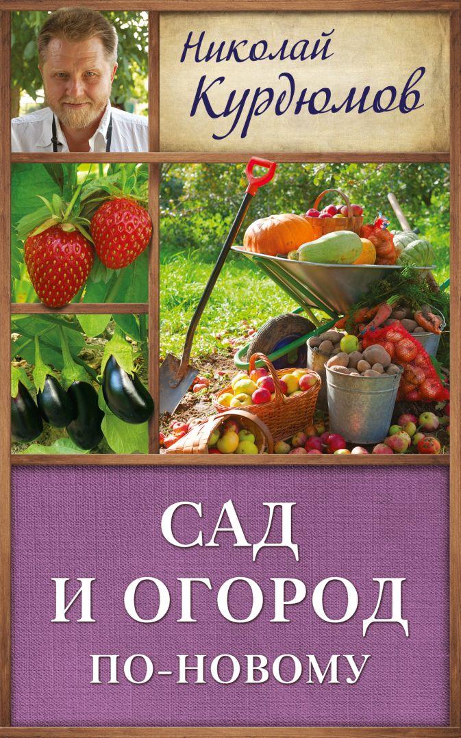 Курдюмов Н.И. - Сад и огород по-новому обложка книги