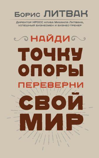 Литвак Б.М. - Найди точку опоры, переверни свой мир обложка книги