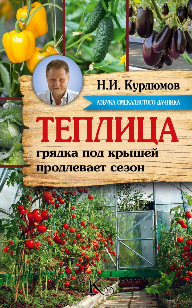Курдюмов Н.И. - Теплица - грядка под крышей продлевает сезон обложка книги