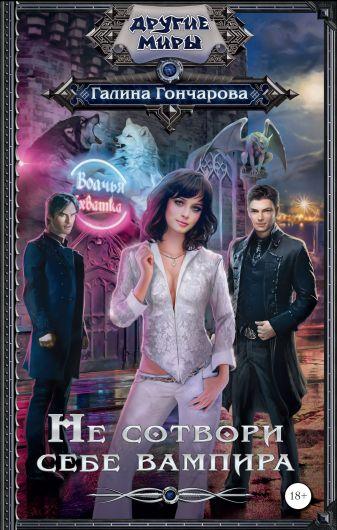 Галина Гончарова - Не сотвори себе вампира обложка книги