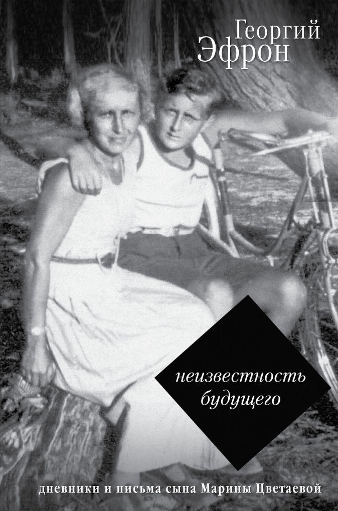 Эфрон Г.С. - Неизвестность будущего. Дневники и письма сына Марины Цветаевой обложка книги