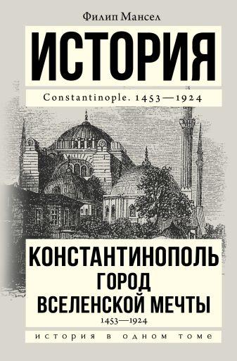 Филип Мансел - Константинополь 1453-1924 обложка книги
