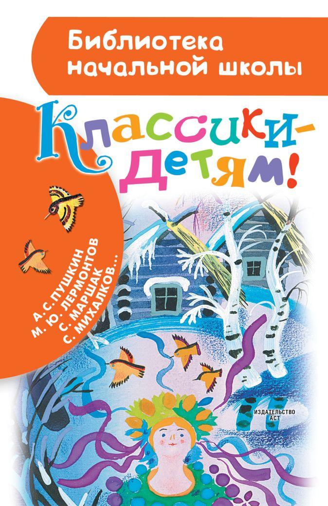 А.С. Пушкин, М.Ю. Лермонтов, С. Маршак, С. Михалков - Классики - детям! обложка книги