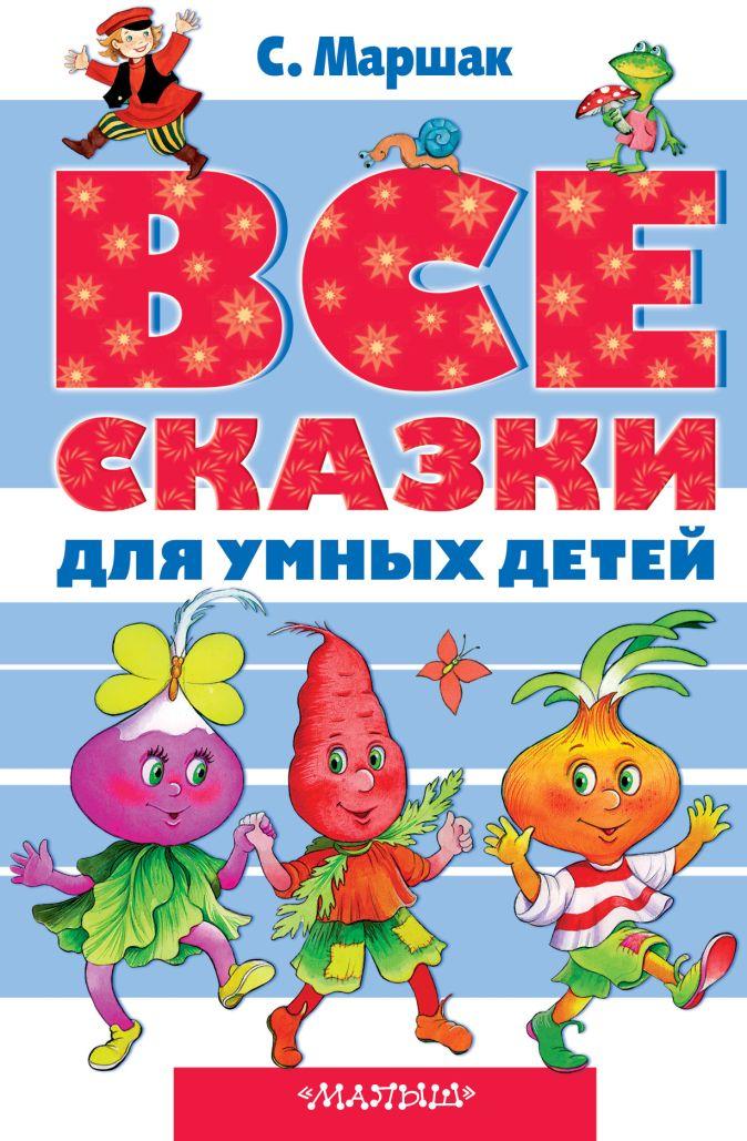 Маршак С.Я. - Все сказки для умных детей обложка книги