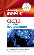Мэрфи Дж. - Сила вашего подсознания. Как, используя скрытые силы мозга, добиться всего, о чем мечтаете' обложка книги
