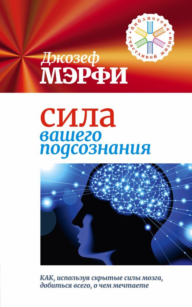 Мэрфи Дж. - Сила вашего подсознания. Как, используя скрытые силы мозга, добиться всего, о чем мечтаете обложка книги