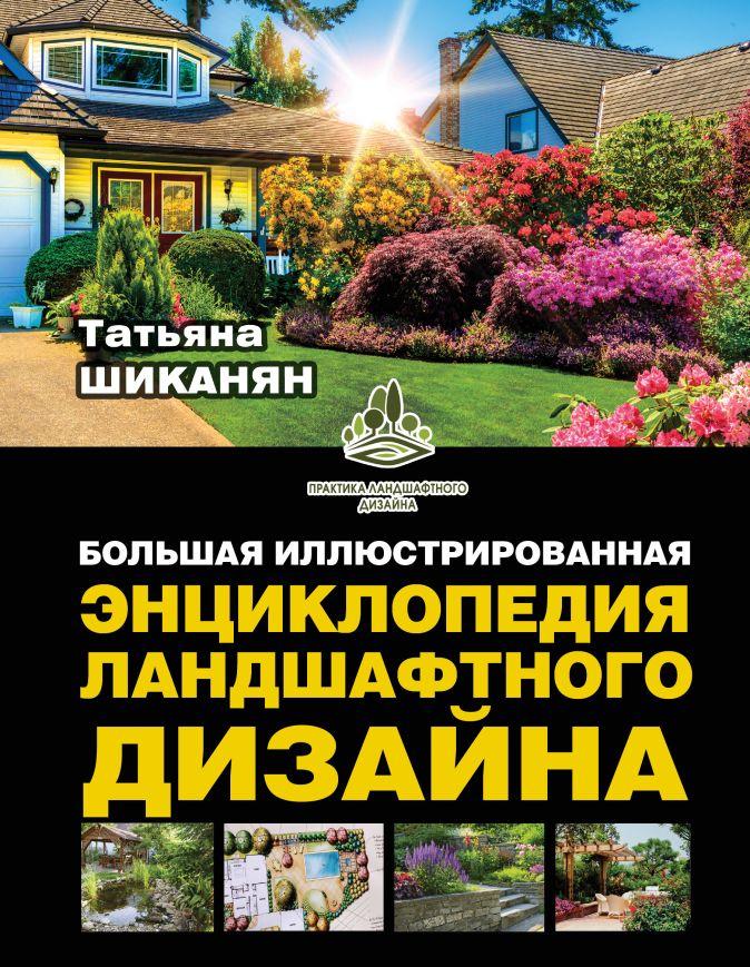 Шиканян Т.Д. - Большая иллюстрированная энциклопедия ландшафтного дизайна обложка книги