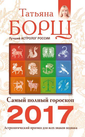 Самый полный гороскоп на 2017 год. Астрологический прогноз для всех знаков Зодиака Борщ Татьяна