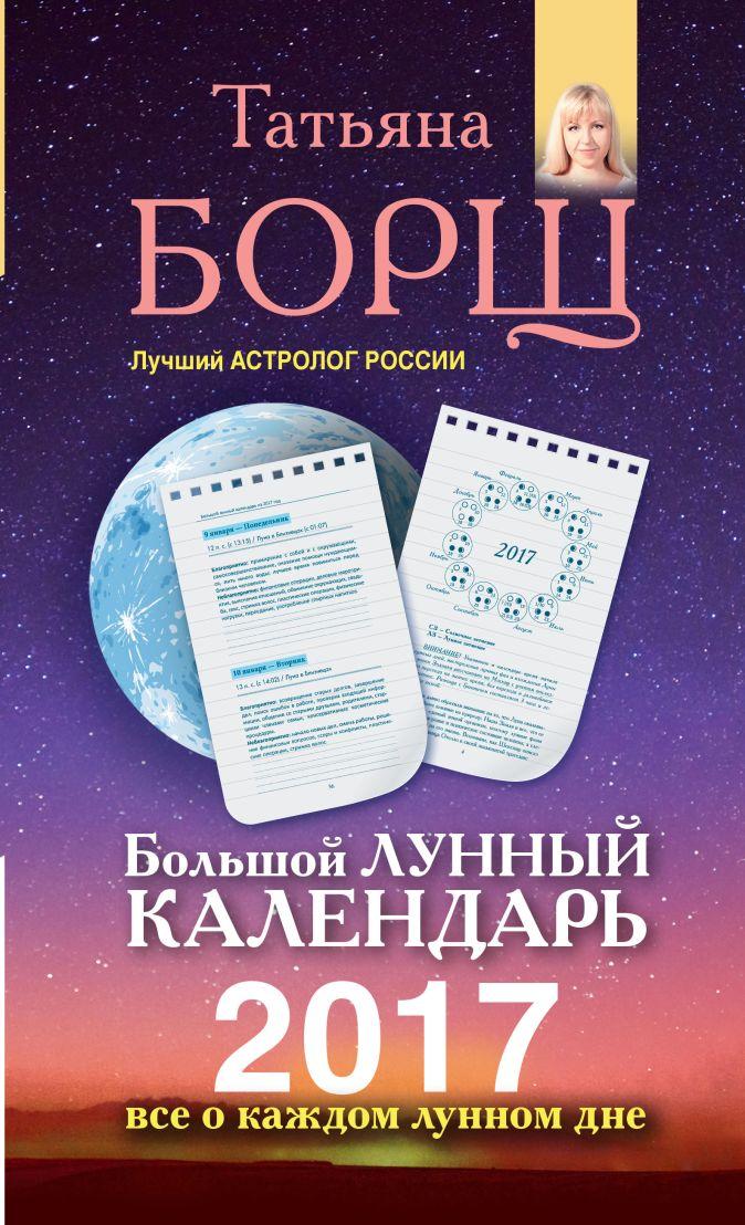 Борщ Татьяна - Большой лунный календарь на 2017 год. Все о каждом лунном дне обложка книги