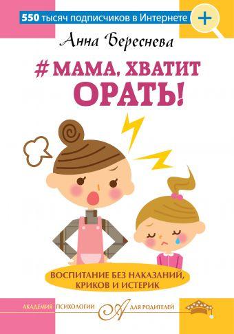 """""""Мама, хватит орать!"""" Воспитание без наказаний, криков и истерик Береснева А.А."""