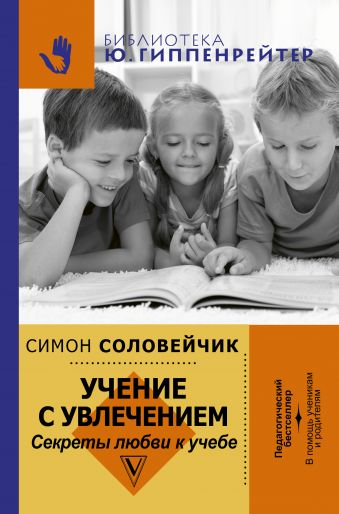 Учение с увлечением. Как сделать так, чтобы ребенок полюбил учиться Соловейчик С.Л.
