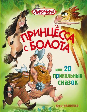Принцесса с болота, или 20 прикольных сказок Юлия Ивлиева