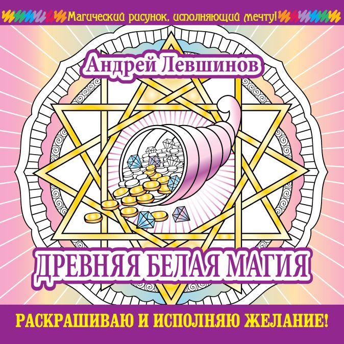 Андрей Левшинов - Древняя белая магия. Раскрашиваю и исполняю желание! обложка книги