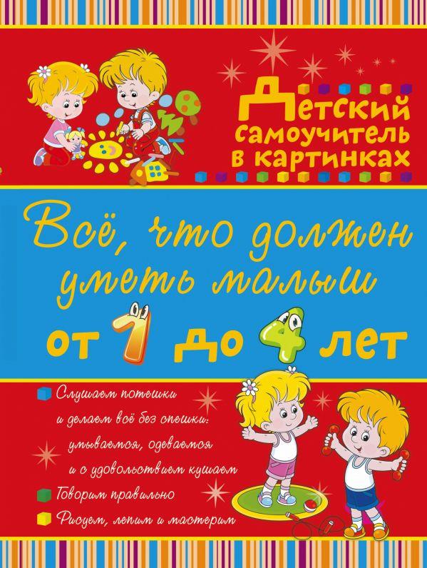 Всё, что должен уметь малыш от 1 до 4 лет. Большой самоучитель для самых маленьких в картинках Елисеева А.В.