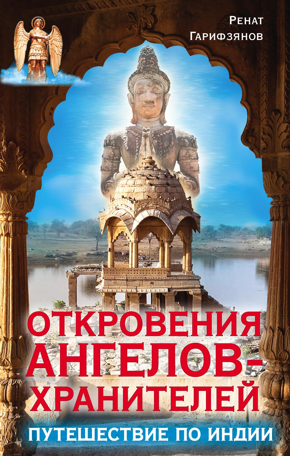 Гарифзянов Р.И. Откровения ангелов-хранителей. Путешествие по Индии и с нашествие ангелов книга 1 последние дни