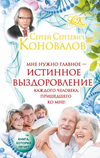 Сергей Сергеевич Коновалов - Истинное выздоровление каждого человека, пришедшего ко мне! обложка книги