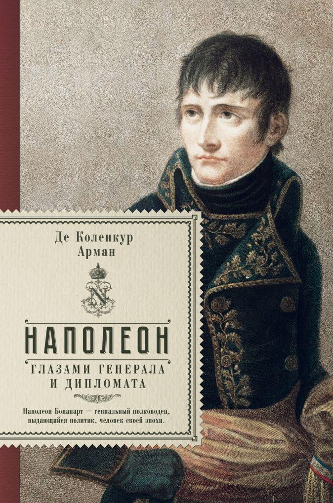 де Коленкур Арман - Наполеон. Глазами генерала и дипломата обложка книги