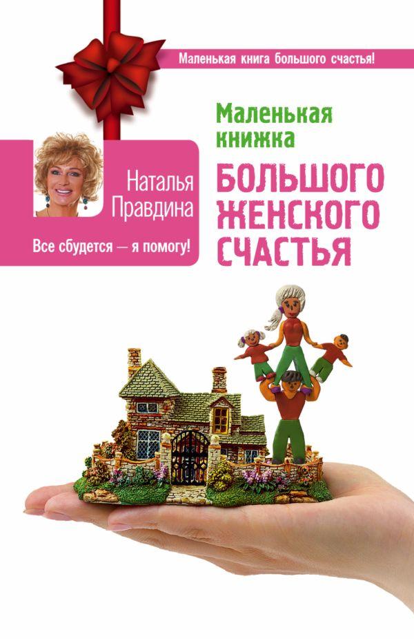 Маленькая книжка большого женского счастья. Все сбудется - я помогу! Правдина Н.Б.