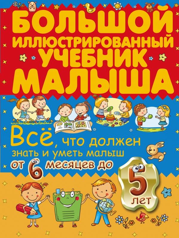 Всё, что должен знать и уметь малыш от 6 месяцев до 5 лет. Большой иллюстрированный учебник малыша .