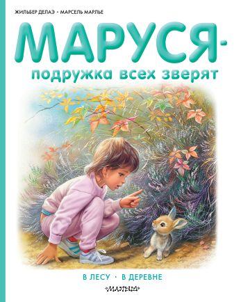 Марлье Марсель , Делаэ Жильбер - Маруся - подружка всех зверят. В лесу. В деревне обложка книги