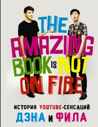 Дэн Хауэлл, Фил Лестер - История YouTube-сенсаций Дэна и Фила: The Amazing Book Is Not On Fire обложка книги