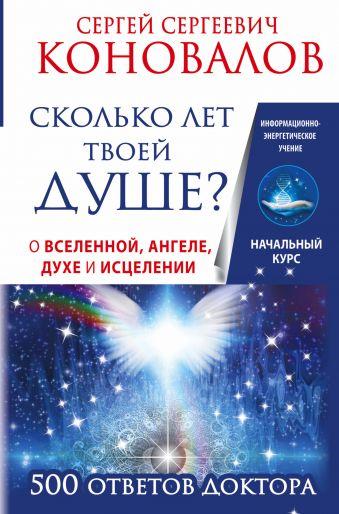 Сколько лет твоей душе? О Вселенной, Ангеле, Духе и Исцелении. 500 ответов Доктора Коновалов С.С.