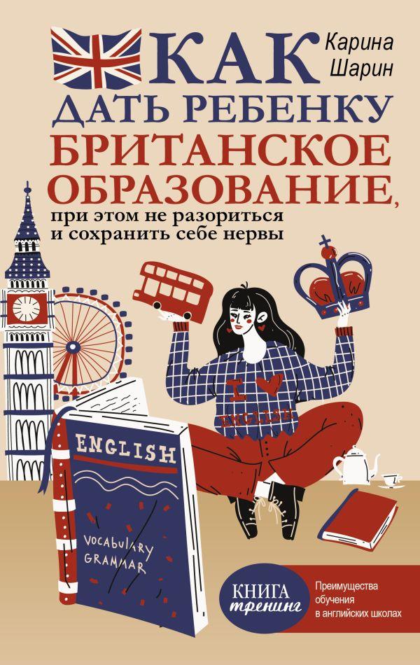 Шарин Карина Леонидовна Как дать ребенку британское образование, при этом не разориться и сохранить себе нервы