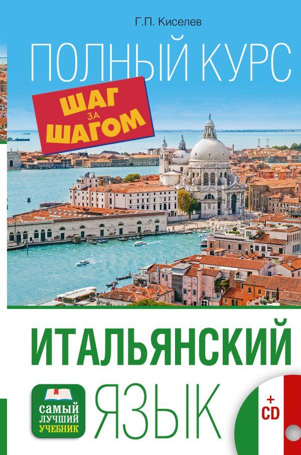 Итальянский язык. Полный курс ШАГ ЗА ШАГОМ + CD Киселев Г.П.