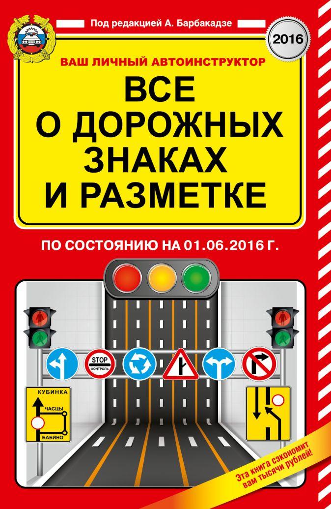 Барбакадзе А.О. - Все о дорожных знаках и разметке (по состоянию на 01.06.2016 г.) обложка книги