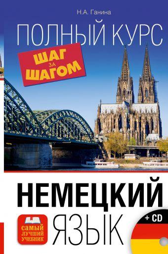 Немецкий язык. Полный курс ШАГ ЗА ШАГОМ + CD Ганина Н.А.