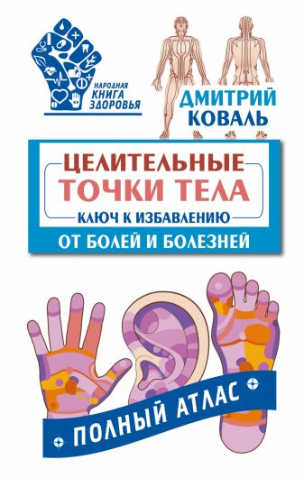 Дмитрий Коваль - Целительные точки тела: ключ к избавлению от болей и болезней. Полный атлас обложка книги