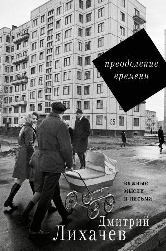 Лихачев Д.С. - Преодоление времени. Важные мысли и письма обложка книги
