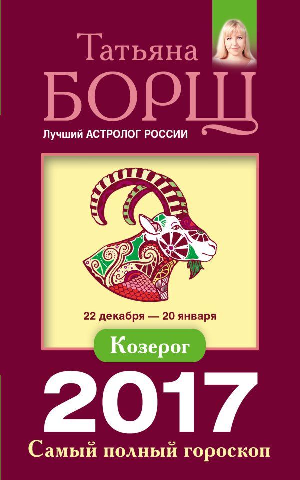 Козерог. Самый полный гороскоп на 2017 год. 22 декабря - 20 января Борщ Татьяна
