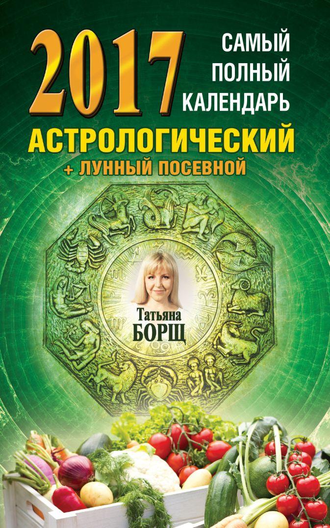 Борщ Татьяна - Самый полный календарь на 2017 год: астрологический + лунный посевной обложка книги