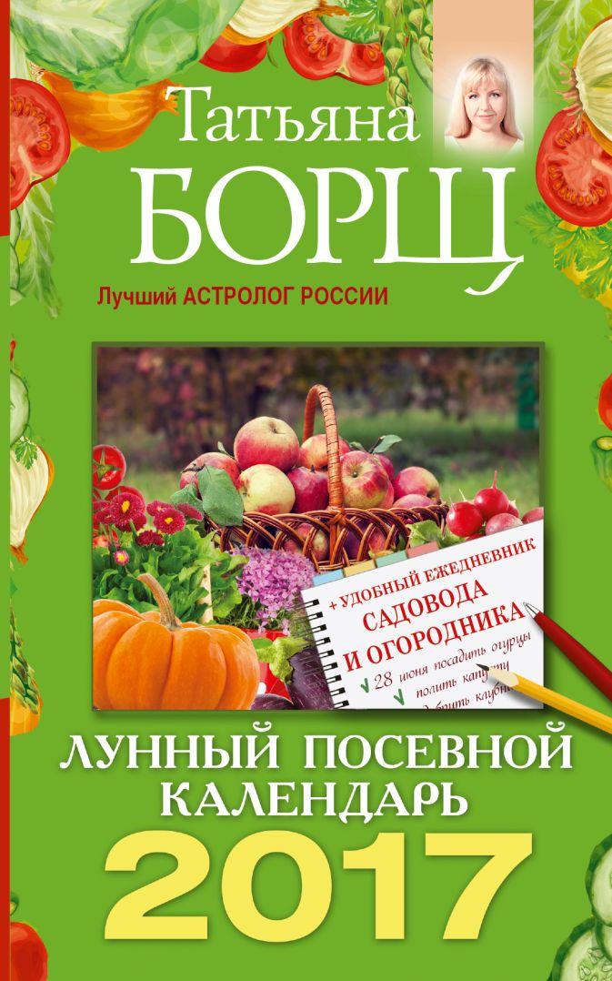 Татьяна Борщ - Лунный посевной календарь на 2017 год + удобный ежедневник садовода и огородника обложка книги