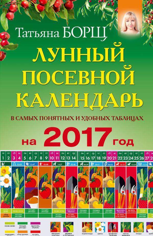 Лунный посевной календарь в самых понятных и удобных таблицах на 2017 год Борщ Татьяна