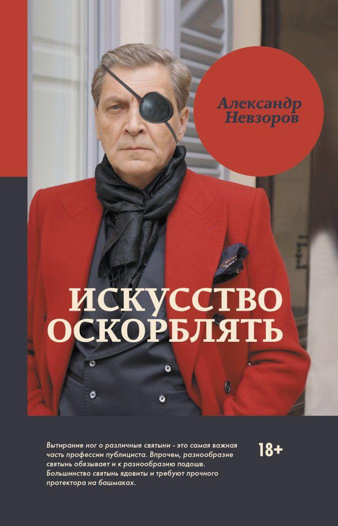 Искусство оскорблять Александр Невзоров
