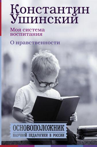 Ушинский К.Д. - Моя система воспитания. О нравственности обложка книги