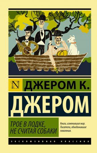 Трое в лодке, не считая собаки Джером К. Джером