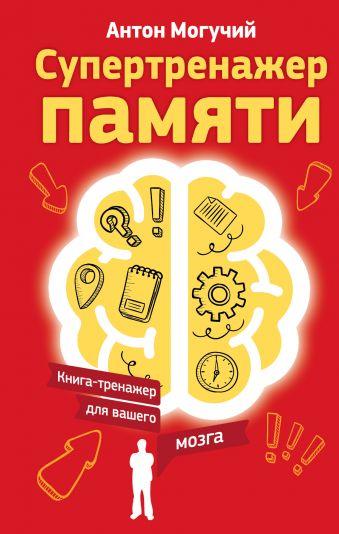 Супертренажер памяти. Книга-тренажер для вашего мозга Антон Могучий