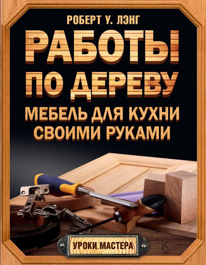 Лэнг Б. - Работы по дереву. Мебель для кухни своими руками обложка книги